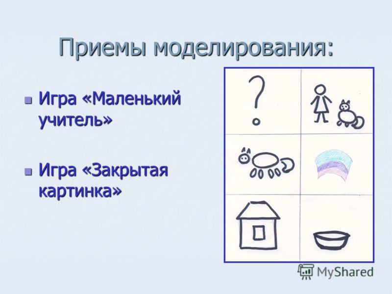 Приемы моделирования: Игра «Маленький учитель» Игра «Маленький учитель» Игра «Закрытая картинка» Игра «Закрытая картинка»