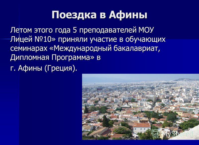 Поездка в Афины Летом этого года 5 преподавателей МОУ Лицей 10» приняли участие в обучающих семинарах «Международный бакалавриат, Дипломная Программа» в г. Афины (Греция).