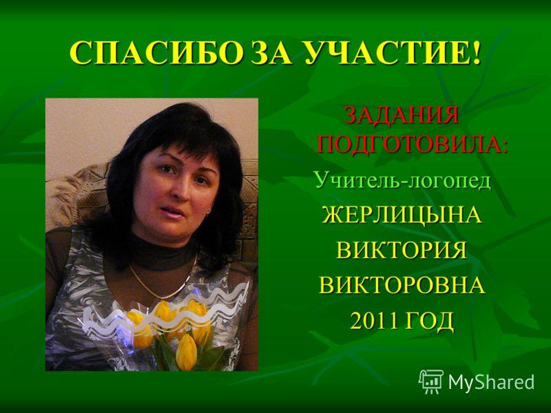 СПАСИБО ЗА УЧАСТИЕ! ЗАДАНИЯ ПОДГОТОВИЛА: Учитель-логопедЖЕРЛИЦЫНАВИКТОРИЯВИКТОРОВНА 2011 ГОД