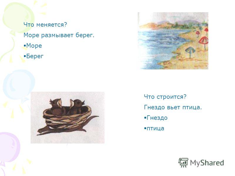 Что меняется? Море размывает берег. Море Берег Что строится? Гнездо вьет птица. Гнездо птица