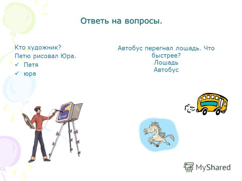 Ответь на вопросы. Кто художник? Петю рисовал Юра. Петя юра Автобус перегнал лошадь. Что быстрее? Лошадь Автобус
