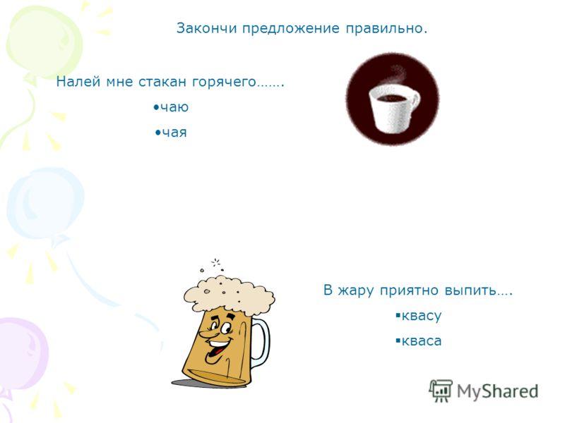 Закончи предложение правильно. Налей мне стакан горячего……. чаю чая В жару приятно выпить…. квасу кваса