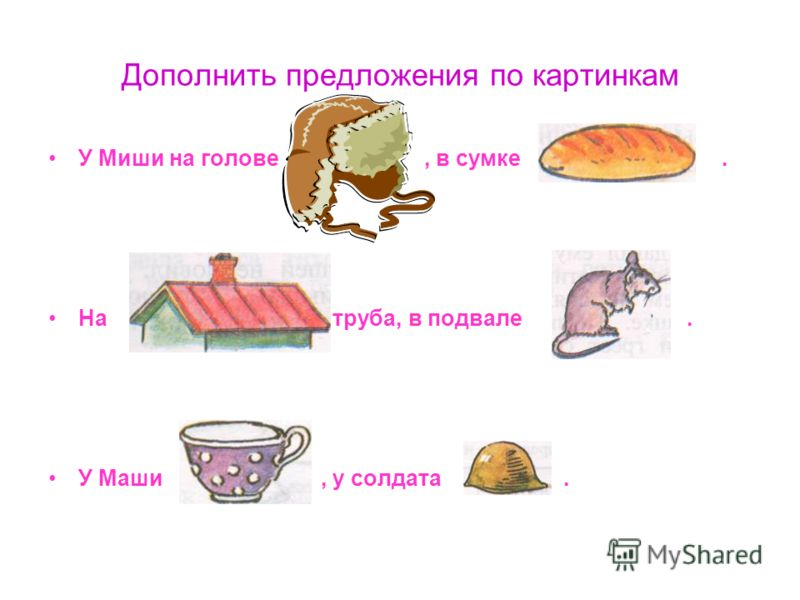 Дополнить предложения по картинкам У Миши на голове, в сумке. На труба, в подвале. У Маши, у солдата.