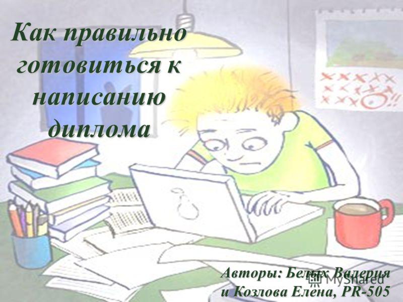 Как правильно готовиться к написанию диплома Авторы: Белых Валерия и Козлова Елена, PR-505