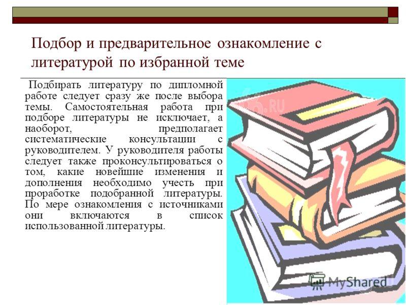Подбор и предварительное ознакомление с литературой по избранной теме Подбирать литературу по дипломной работе следует сразу же после выбора темы. Самостоятельная работа при подборе литературы не исключает, а наоборот, предполагает систематические ко
