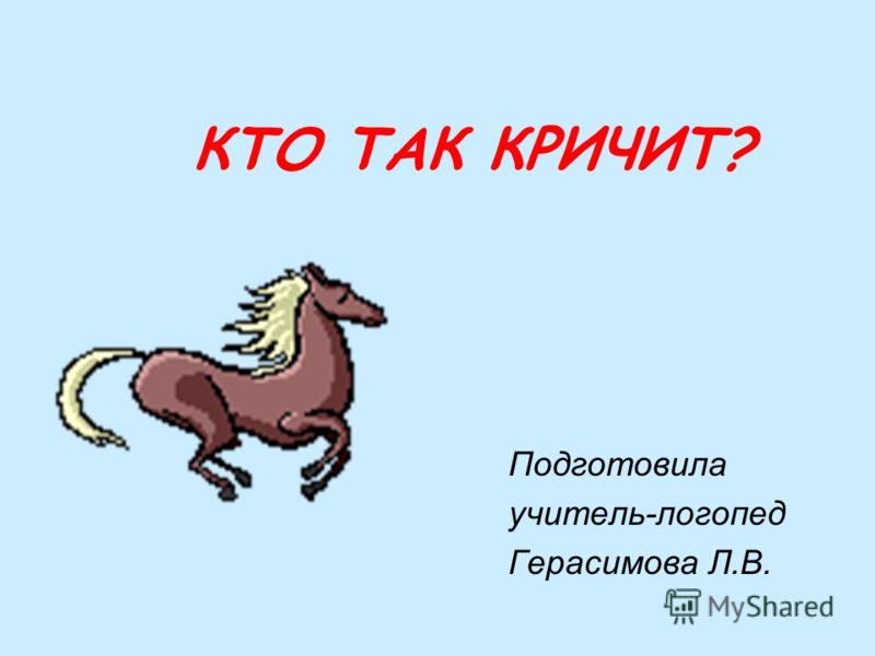 КТО ТАК КРИЧИТ? Подготовила учитель-логопед Герасимова Л.В.