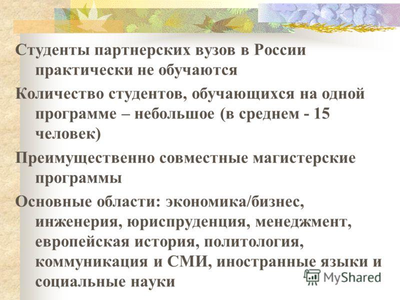 Студенты партнерских вузов в России практически не обучаются Количество студентов, обучающихся на одной программе – небольшое (в среднем - 15 человек) Преимущественно совместные магистерские программы Основные области: экономика/бизнес, инженерия, юр