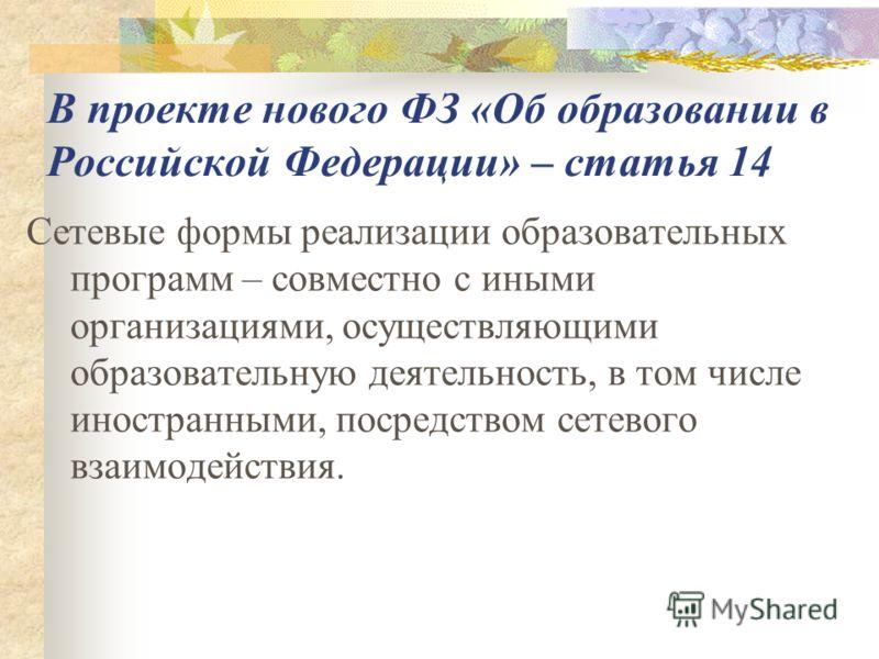В проекте нового ФЗ «Об образовании в Российской Федерации» – статья 14 Сетевые формы реализации образовательных программ – совместно с иными организациями, осуществляющими образовательную деятельность, в том числе иностранными, посредством сетевого