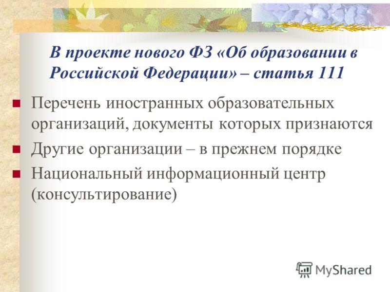 В проекте нового ФЗ «Об образовании в Российской Федерации» – статья 111 Перечень иностранных образовательных организаций, документы которых признаются Другие организации – в прежнем порядке Национальный информационный центр (консультирование)