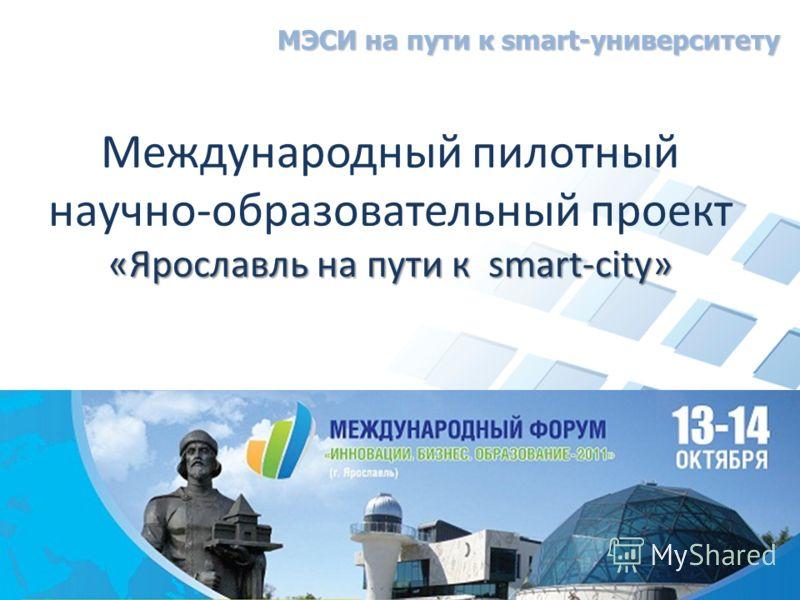 «Ярославль на пути к smart-city» Международный пилотный научно-образовательный проект «Ярославль на пути к smart-city» МЭСИ на пути к smart-университету