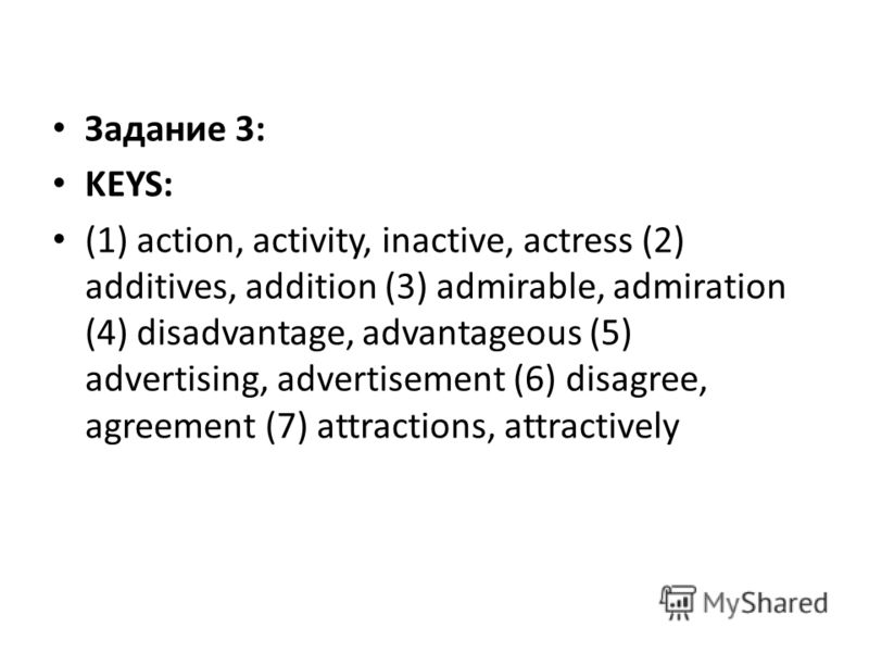 Задание 3: KEYS: (1) action, activity, inactive, actress (2) additives, addition (3) admirable, admiration (4) disadvantage, advantageous (5) advertising, advertisement (6) disagree, agreement (7) attractions, attractively