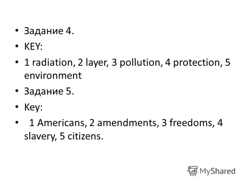 Задание 4. KEY: 1 radiation, 2 layer, 3 pollution, 4 protection, 5 environment Задание 5. Key: 1 Americans, 2 amendments, 3 freedoms, 4 slavery, 5 citizens.