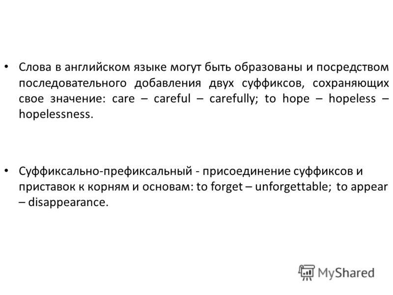 Слова в английском языке могут быть образованы и посредством последовательного добавления двух суффиксов, сохраняющих свое значение: care – careful – carefully; to hope – hopeless – hopelessness. Суффиксально-префиксальный - присоединение суффиксов и