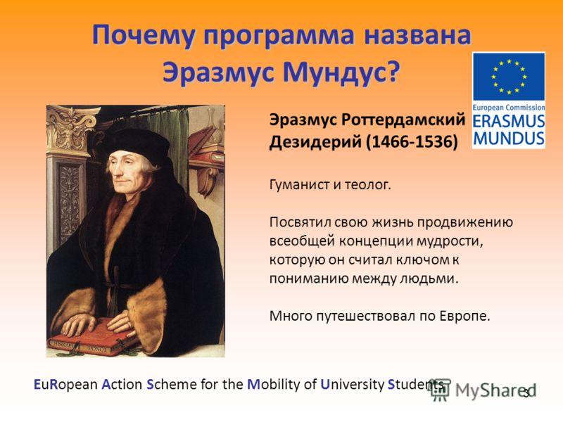 3 Почему программа названа Эразмус Мундус? Эразмус Роттердамский Дезидерий (1466-1536) Гуманист и теолог. Посвятил свою жизнь продвижению всеобщей концепции мудрости, которую он считал ключом к пониманию между людьми. Много путешествовал по Европе. E
