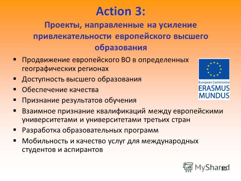 30 Action 3: Action 3: Проекты, направленные на усиление привлекательности европейского высшего образования Продвижение европейского ВО в определенных географических регионах Доступность высшего образования Обеспечение качества Признание результатов