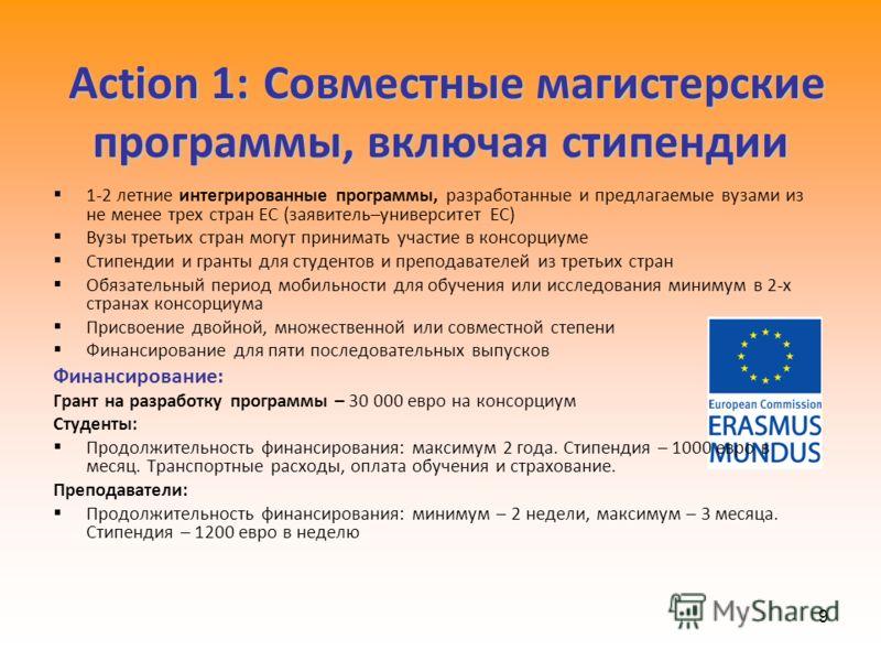 9 Action 1:Совместные магистерские программы, включая стипендии Action 1: Совместные магистерские программы, включая стипендии 1-2 летние интегрированные программы, разработанные и предлагаемые вузами из не менее трех стран ЕС (заявитель–университет