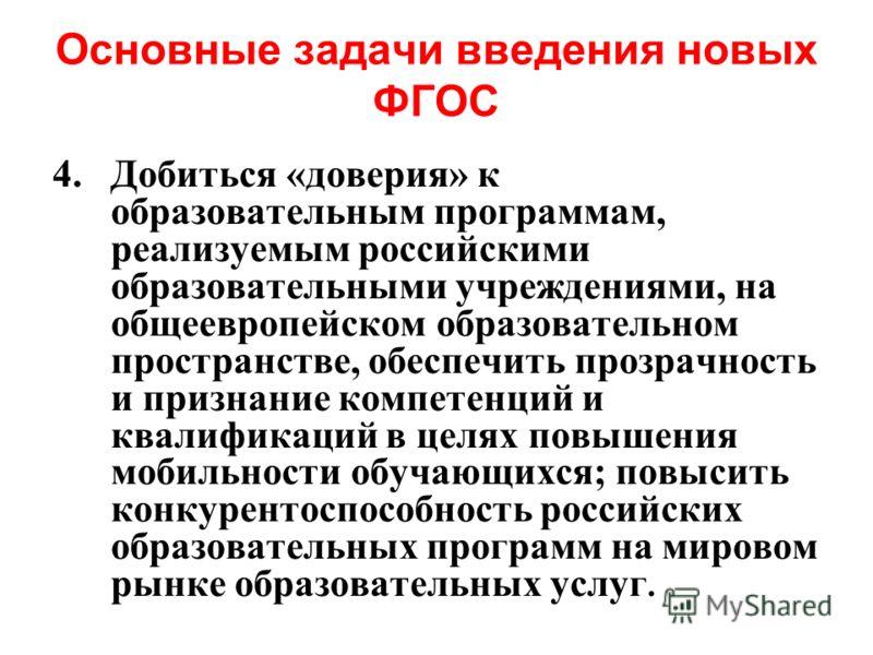 Основные задачи введения новых ФГОС 4.Добиться «доверия» к образовательным программам, реализуемым российскими образовательными учреждениями, на общеевропейском образовательном пространстве, обеспечить прозрачность и признание компетенций и квалифика