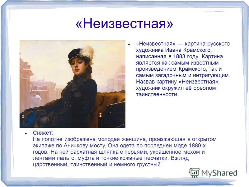 «Неизвестная» «Неизвестная» картина русского художника Ивана Крамского, написанная в 1883 году. Картина является как самым известным произведением Крамского, так и самым загадочным и интригующим. Назвав картину «Неизвестная», художник окружил её орео