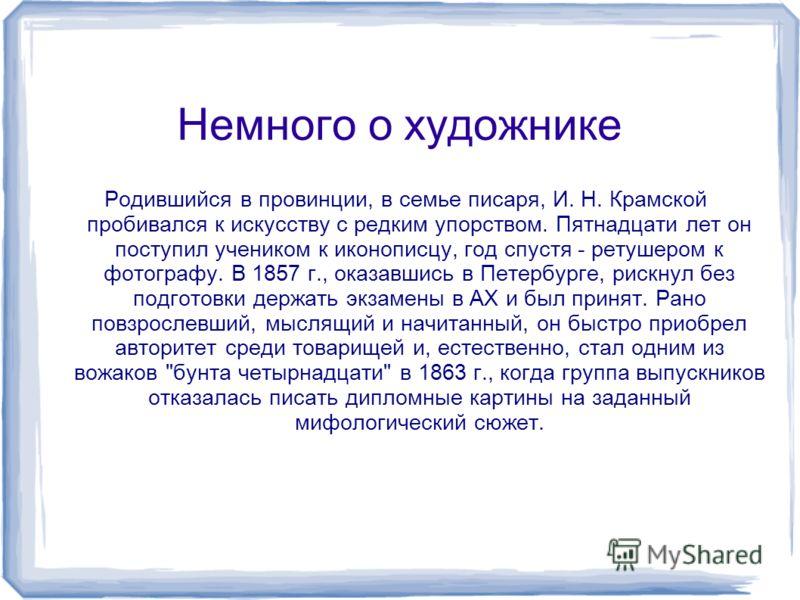 Немного о художнике Родившийся в провинции, в семье писаря, И. Н. Крамской пробивался к искусству с редким упорством. Пятнадцати лет он поступил учеником к иконописцу, год спустя - ретушером к фотографу. В 1857 г., оказавшись в Петербурге, рискнул бе