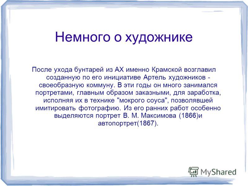 Немного о художнике После ухода бунтарей из АХ именно Крамской возглавил созданную по его инициативе Артель художников - своеобразную коммуну. В эти годы он много занимался портретами, главным образом заказными, для заработка, исполняя их в технике