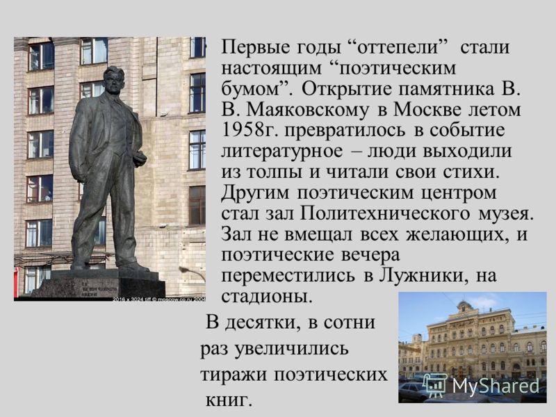 Первые годы оттепели стали настоящим поэтическим бумом. Открытие памятника В. В. Маяковскому в Москве летом 1958г. превратилось в событие литературное – люди выходили из толпы и читали свои стихи. Другим поэтическим центром стал зал Политехнического