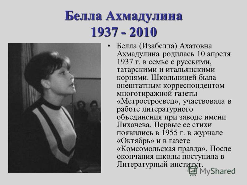 Белла Ахмадулина 1937 - 2010 Белла (Изабелла) Ахатовна Ахмадулина родилась 10 апреля 1937 г. в семье с русскими, татарскими и итальянскими корнями. Школьницей была внештатным корреспондентом многотиражной газеты «Метростроевец», участвовала в работе
