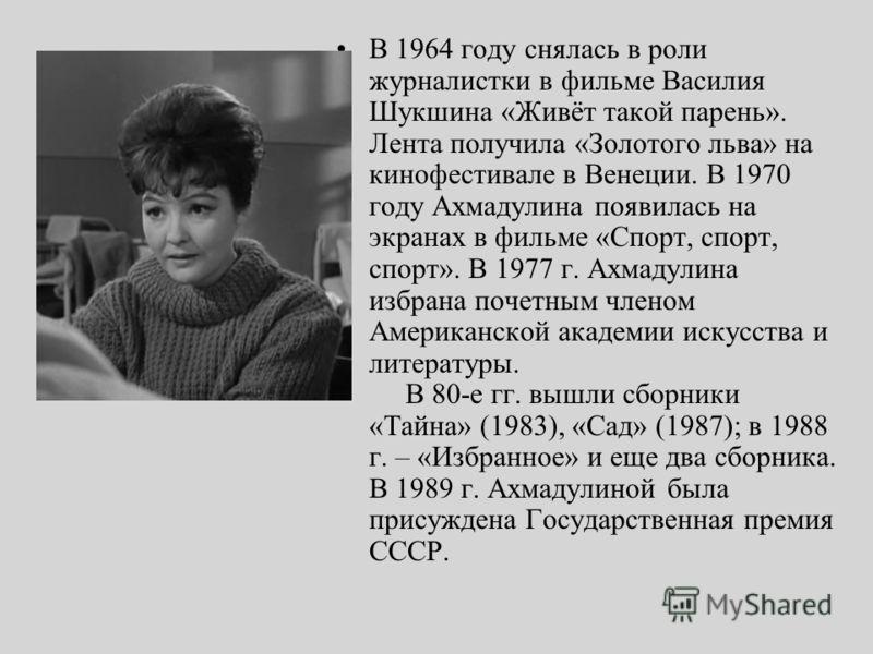 В 1964 году снялась в роли журналистки в фильме Василия Шукшина «Живёт такой парень». Лента получила «Золотого льва» на кинофестивале в Венеции. В 1970 году Ахмадулина появилась на экранах в фильме «Спорт, спорт, спорт». В 1977 г. Ахмадулина избрана