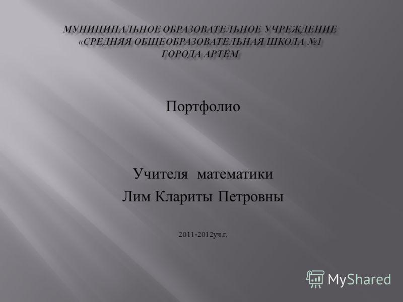 Портфолио Учителя математики Лим Клариты Петровны 2011-2012 уч. г.