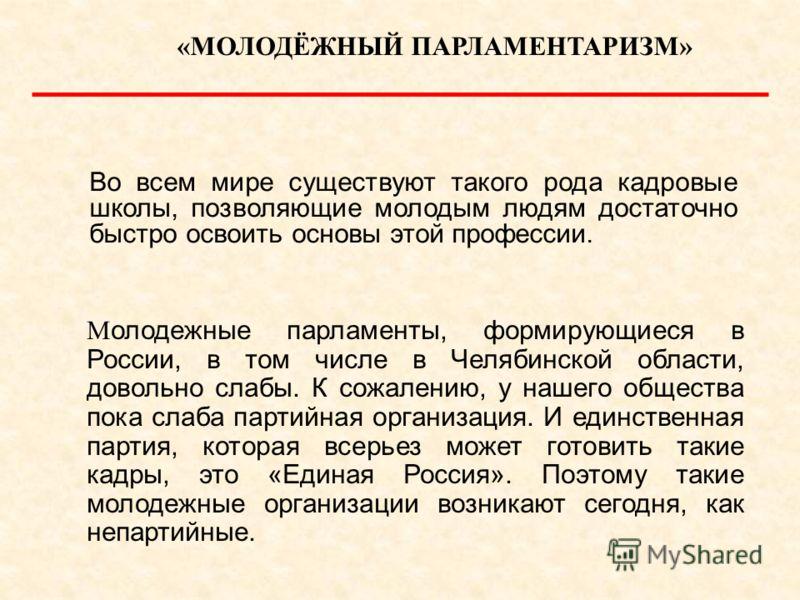 «МОЛОДЁЖНЫЙ ПАРЛАМЕНТАРИЗМ» М олодежные парламенты, формирующиеся в России, в том числе в Челябинской области, довольно слабы. К сожалению, у нашего общества пока слаба партийная организация. И единственная партия, которая всерьез может готовить таки