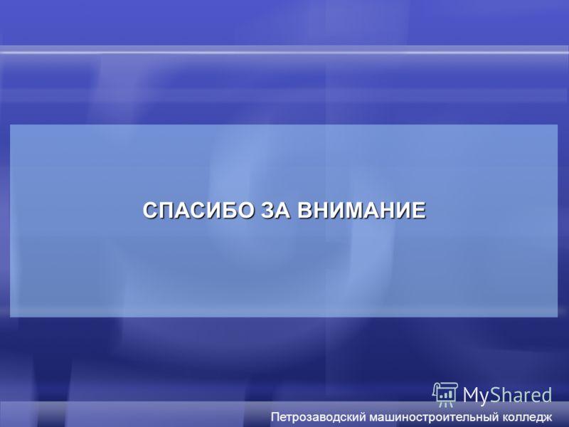 СПАСИБО ЗА ВНИМАНИЕ Петрозаводский машиностроительный колледж