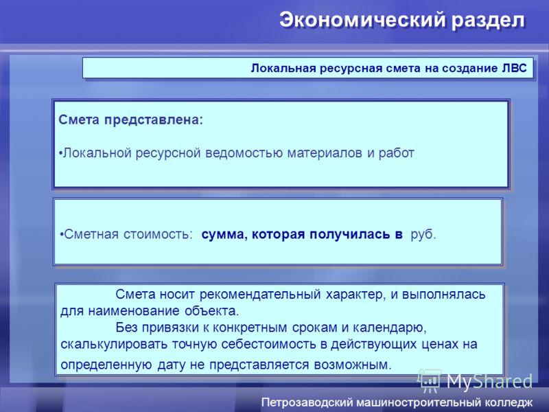 Экономический раздел Петрозаводский машиностроительный колледж Локальная ресурсная смета на создание ЛВС Сметная стоимость: сумма, которая получилась в руб. Смета представлена: Локальной ресурсной ведомостью материалов и работ Смета представлена: Лок