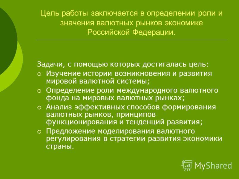Цель работы заключается в определении роли и значения валютных рынков экономике Российской Федерации. Задачи, с помощью которых достигалась цель: Изучение истории возникновения и развития мировой валютной системы; Определение роли международного валю