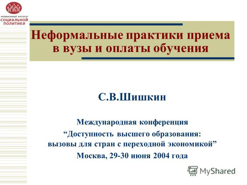 Неформальные практики приема в вузы и оплаты обучения C.В.Шишкин Международная конференция Доступность высшего образования: вызовы для стран с переходной экономикой Москва, 29-30 июня 2004 года