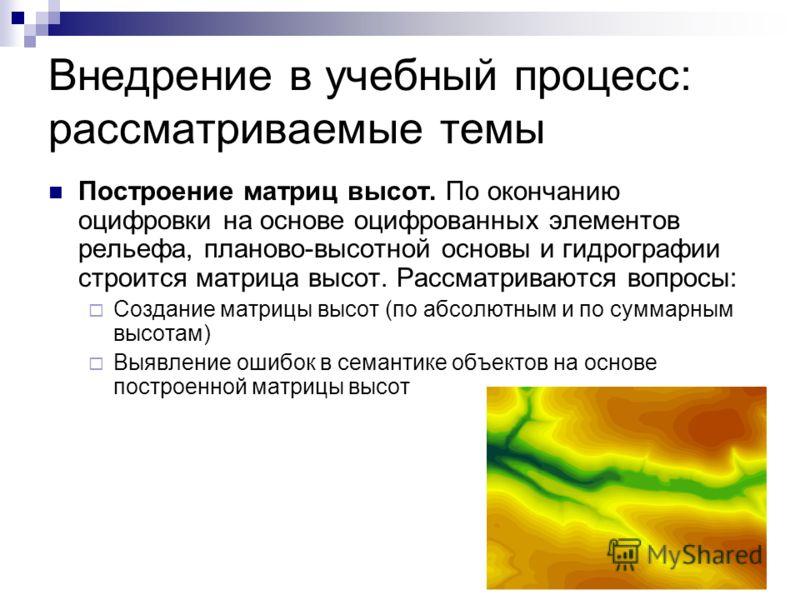 Внедрение в учебный процесс: рассматриваемые темы Построение матриц высот. По окончанию оцифровки на основе оцифрованных элементов рельефа, планово-высотной основы и гидрографии строится матрица высот. Рассматриваются вопросы: Создание матрицы высот