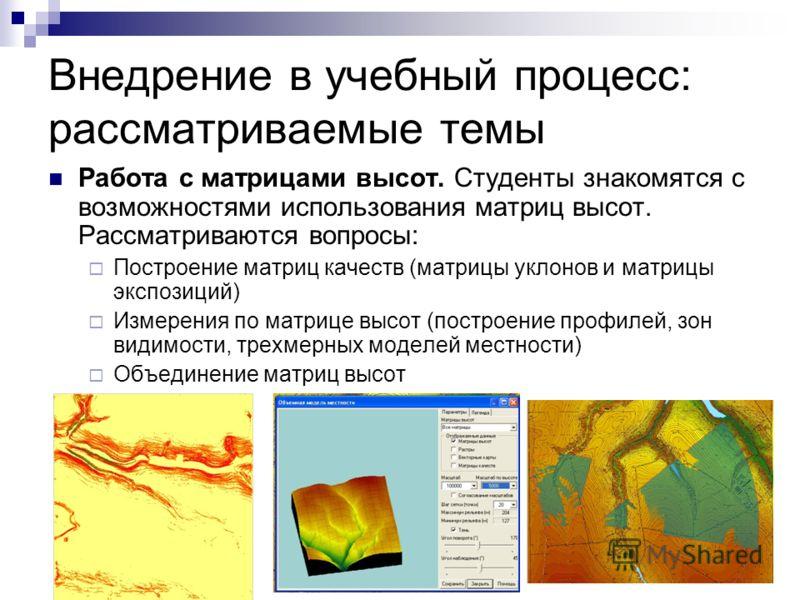 Внедрение в учебный процесс: рассматриваемые темы Работа с матрицами высот. Студенты знакомятся с возможностями использования матриц высот. Рассматриваются вопросы: Построение матриц качеств (матрицы уклонов и матрицы экспозиций) Измерения по матрице
