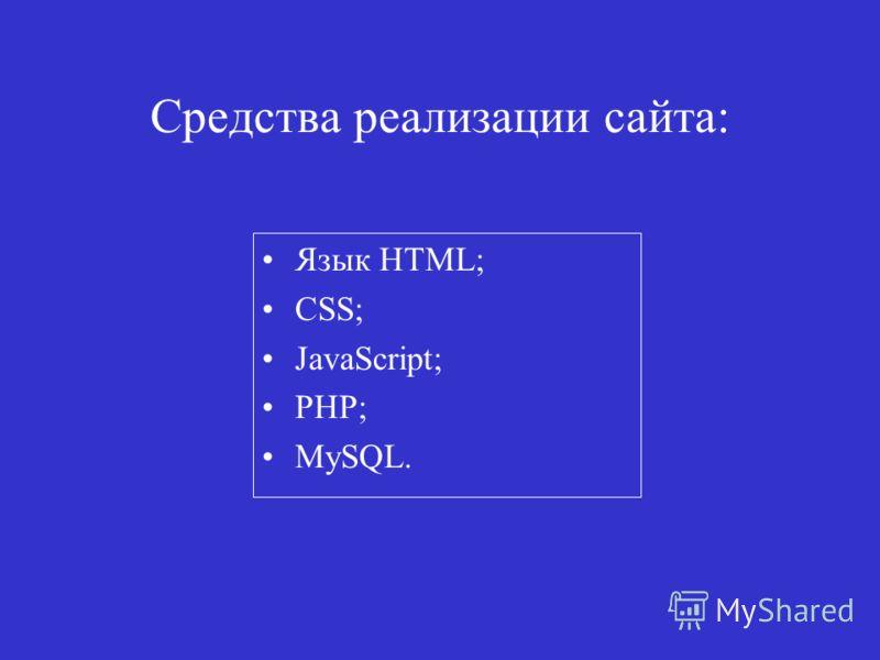 Средства реализации сайта: Язык HTML; CSS; JavaScript; PHP; MySQL.