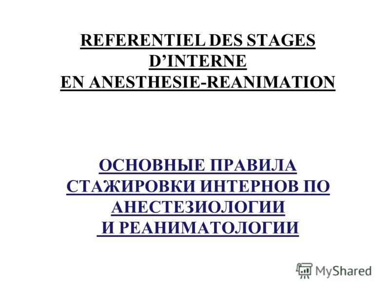 REFERENTIEL DES STAGES DINTERNE EN ANESTHESIE-REANIMATION ОСНОВНЫЕ ПРАВИЛА СТАЖИРОВКИ ИНТЕРНОВ ПО АНЕСТЕЗИОЛОГИИ И РЕАНИМАТОЛОГИИ