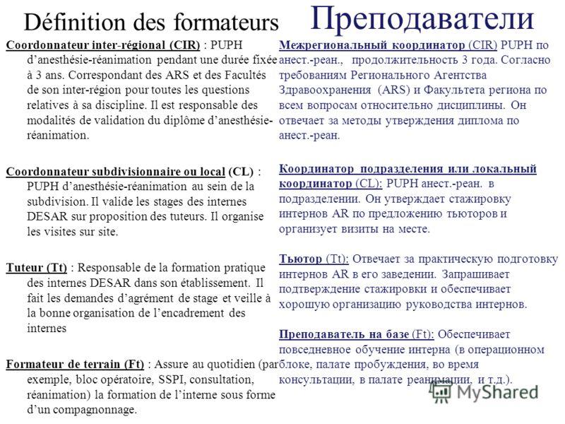 Définition des formateurs Coordonnateur inter-régional (CIR) : PUPH danesthésie-réanimation pendant une durée fixée à 3 ans. Correspondant des ARS et des Facultés de son inter-région pour toutes les questions relatives à sa discipline. Il est respons