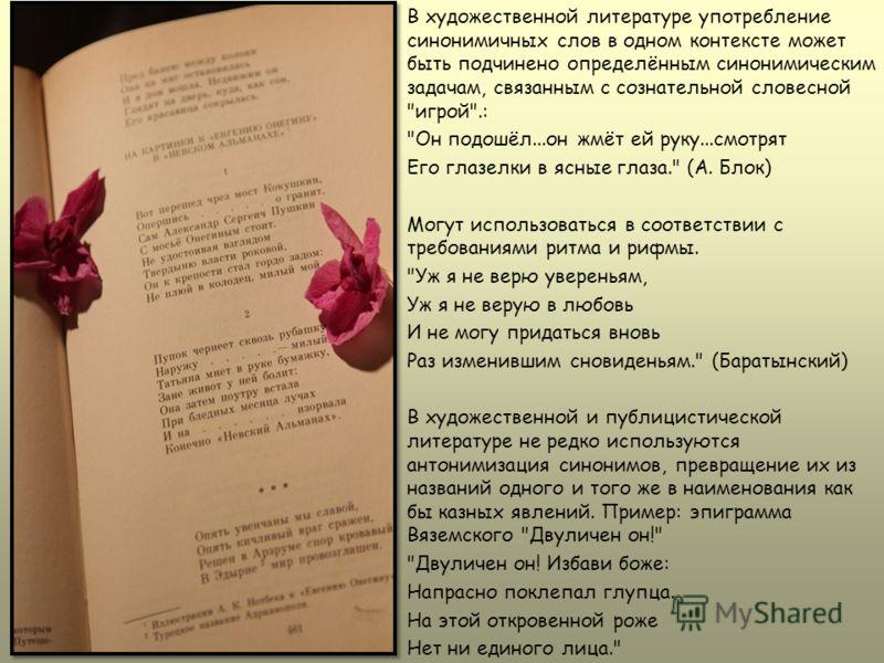 В художественной литературе употребление синонимичных слов в одном контексте может быть подчинено определённым синонимическим задачам, связанным с сознательной словесной