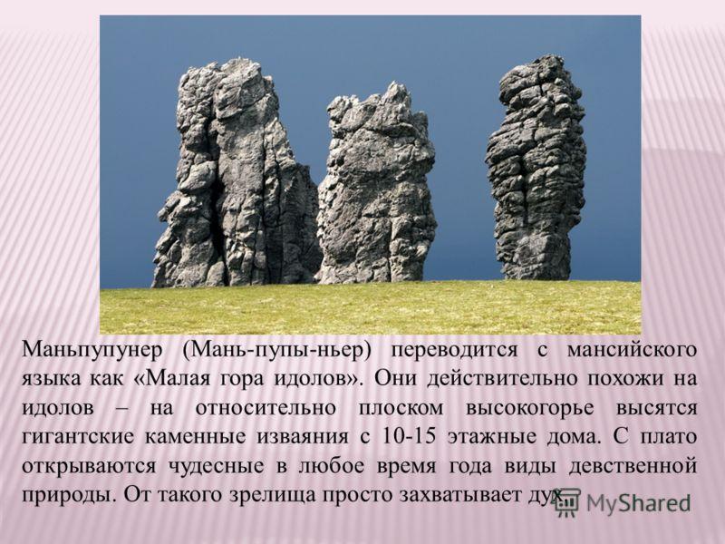 Маньпупунер (Мань-пупы-ньер) переводится с мансийского языка как «Малая гора идолов». Они действительно похожи на идолов – на относительно плоском высокогорье высятся гигантские каменные изваяния с 10-15 этажные дома. С плато открываются чудесные в л