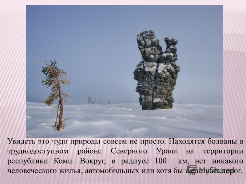Увидеть это чудо природы совсем не просто. Находятся болваны в труднодоступном районе Северного Урала на территории республики Коми. Вокруг, в радиусе 100 км, нет никакого человеческого жилья, автомобильных или хотя бы железных дорог.