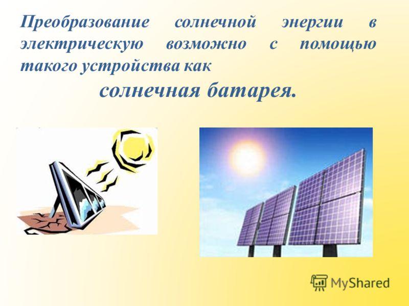 Преобразование солнечной энергии в электрическую возможно с помощью такого устройства как солнечная батарея.