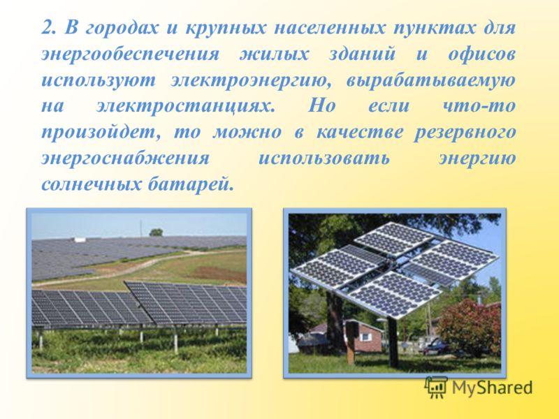 2. В городах и крупных населенных пунктах для энергообеспечения жилых зданий и офисов используют электроэнергию, вырабатываемую на электростанциях. Но если что-то произойдет, то можно в качестве резервного энергоснабжения использовать энергию солнечн