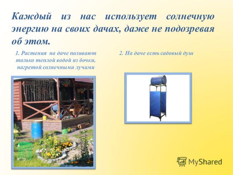 Каждый из нас использует солнечную энергию на своих дачах, даже не подозревая об этом. 1. Растения на даче поливают только теплой водой из бочки, нагретой солнечными лучами 2. На даче есть садовый душ