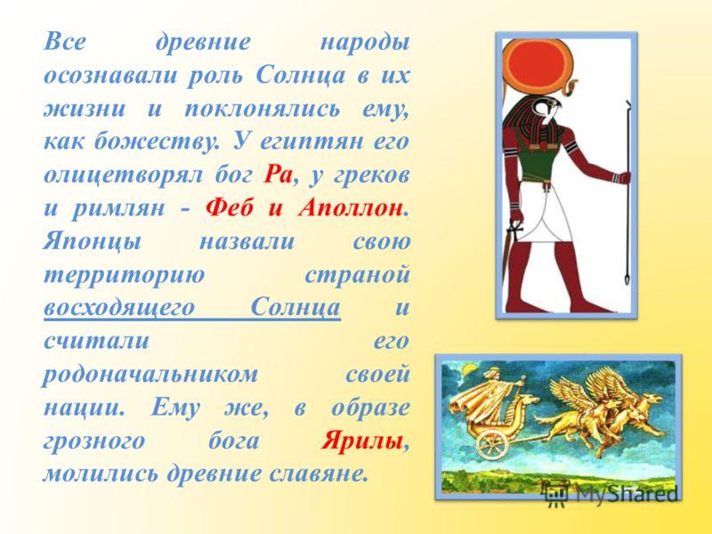 Все древние народы осознавали роль Солнца в их жизни и поклонялись ему, как божеству. У египтян его олицетворял бог Ра, у греков и римлян - Феб и Аполлон. Японцы назвали свою территорию страной восходящего Солнца и считали его родоначальником своей н