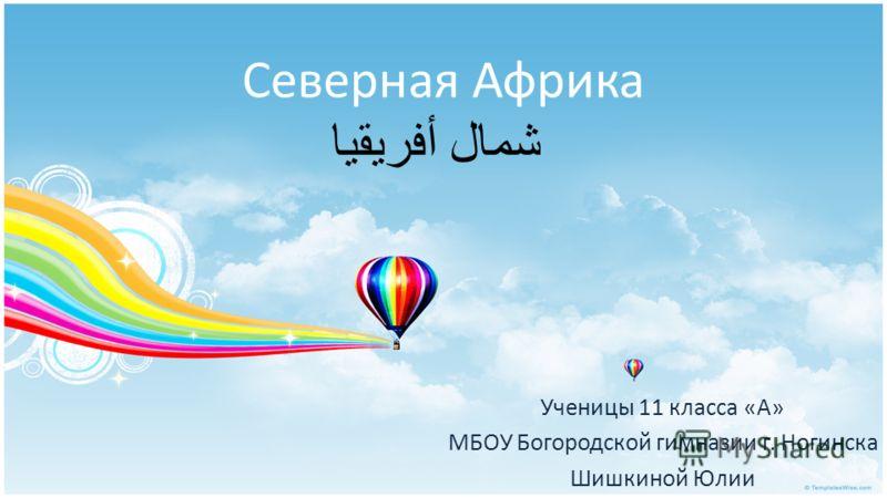 Северная Африка شمال أفريقيا Ученицы 11 класса «А» МБОУ Богородской гимназии г. Ногинска Шишкиной Юлии