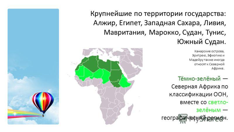 Тёмно-зелёный Северная Африка по классификации ООН, вместе со светло- зелёным географический регион. Крупнейшие по территории государства: Алжир, Египет, Западная Сахара, Ливия, Мавритания, Марокко, Судан, Тунис, Южный Судан. Канарские острова, Эритр