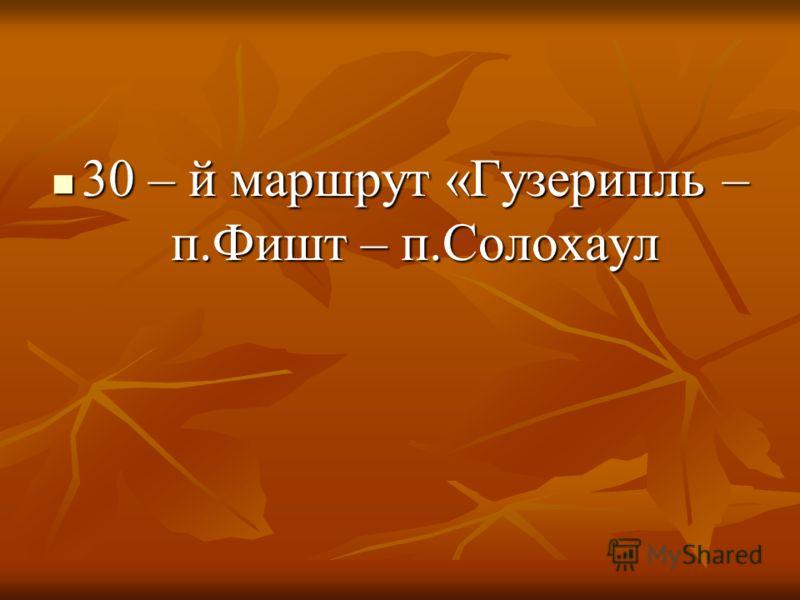 30 – й маршрут «Гузерипль – п.Фишт – п.Солохаул 30 – й маршрут «Гузерипль – п.Фишт – п.Солохаул