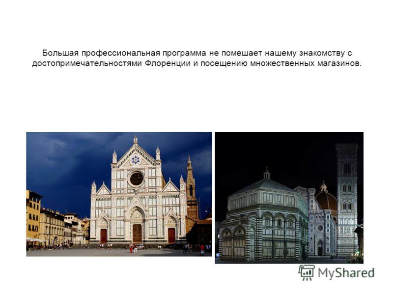 Большая профессиональная программа не помешает нашему знакомству с достопримечательностями Флоренции и посещению множественных магазинов.