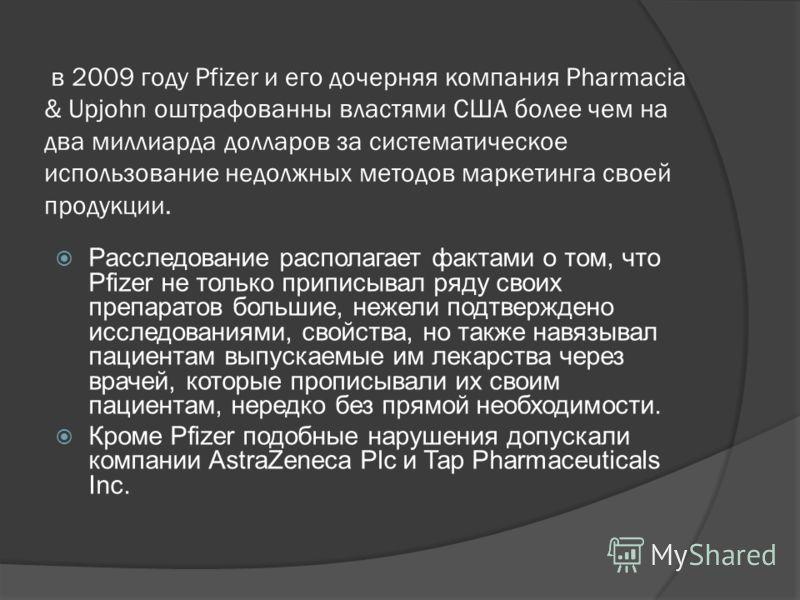 в 2009 году Pfizer и его дочерняя компания Pharmacia & Upjohn оштрафованны властями США более чем на два миллиарда долларов за систематическое использование недолжных методов маркетинга своей продукции. Расследование располагает фактами о том, что Pf